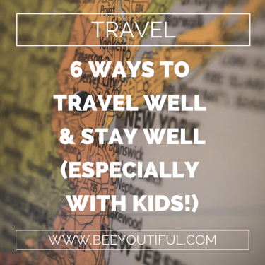 6 WAYS TO TRAVEL WELL AND STAY WELL (ESPECIALLY WITH KIDS!)